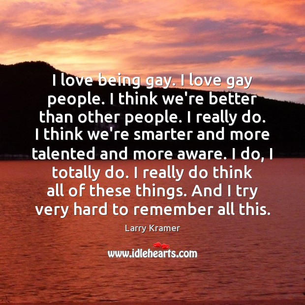I love being gay. I love gay people. I think we're better Image