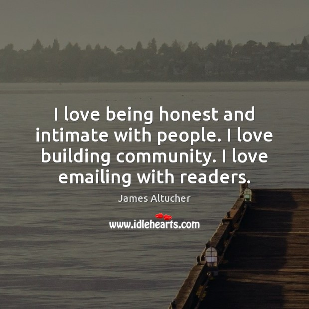 I love being honest and intimate with people. I love building community. James Altucher Picture Quote