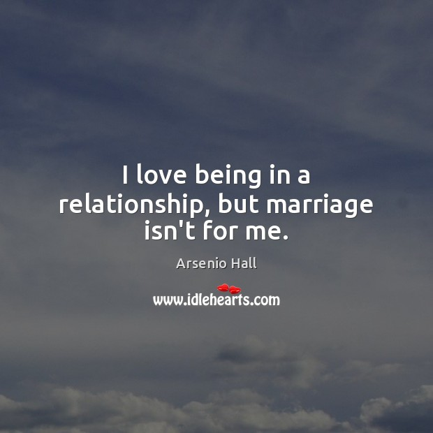 Image, I love being in a relationship, but marriage isn't for me.