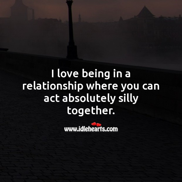 I love being in a relationship where you can act absolutely silly together. Love Quotes Image