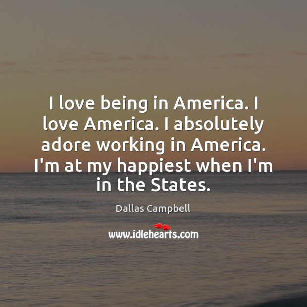 I love being in America. I love America. I absolutely adore working Image