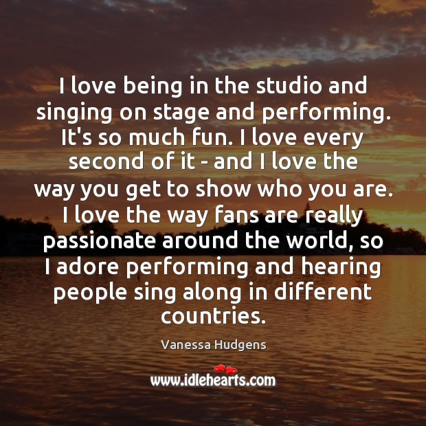 I love being in the studio and singing on stage and performing. Vanessa Hudgens Picture Quote