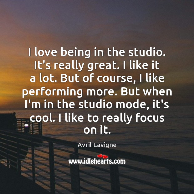 I love being in the studio. It's really great. I like it Avril Lavigne Picture Quote