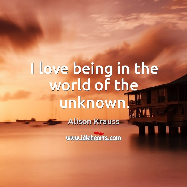 I love being in the world of the unknown. Image