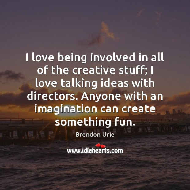 Image, I love being involved in all of the creative stuff; I love