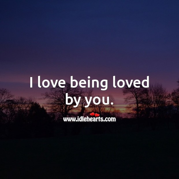 Image, I love being loved by you.