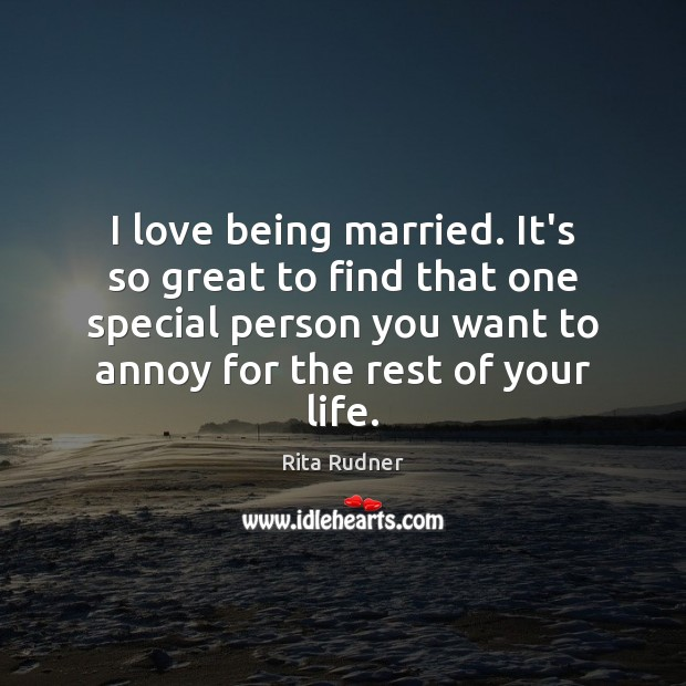 Image, I love being married. It's so great to find that one special
