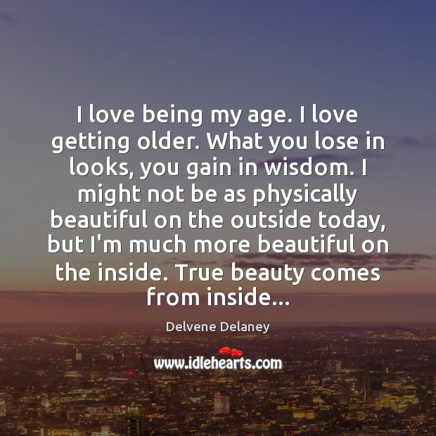 Image, I love being my age. I love getting older. What you lose