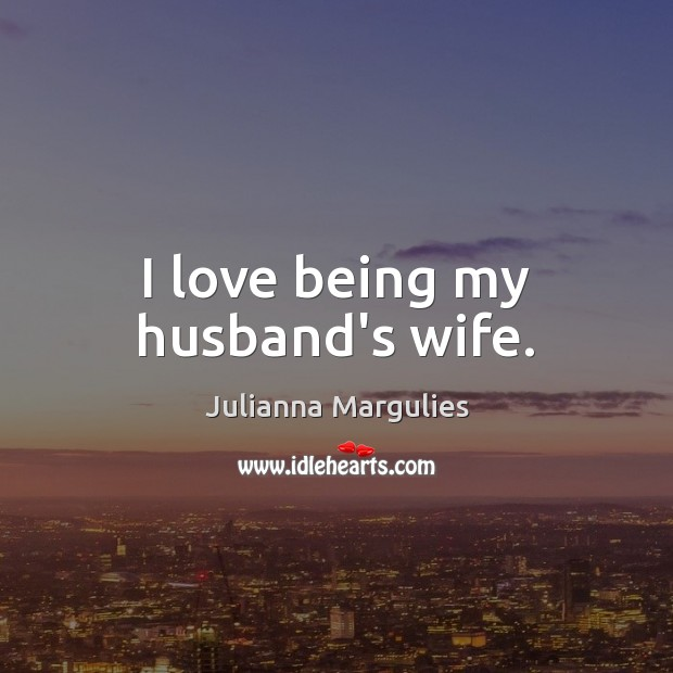 I love being my husband's wife. Julianna Margulies Picture Quote