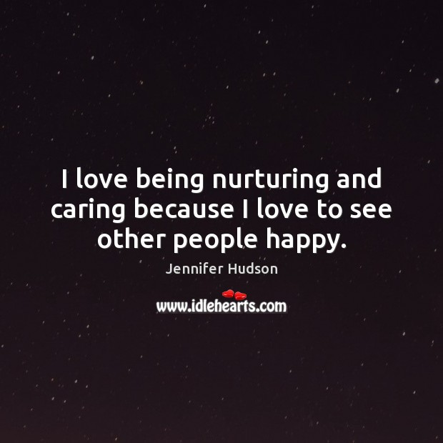 I love being nurturing and caring because I love to see other people happy. Jennifer Hudson Picture Quote