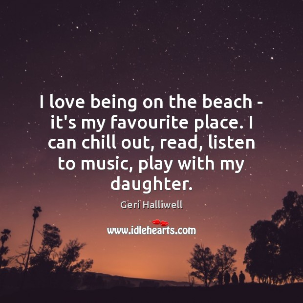 I love being on the beach – it's my favourite place. I Geri Halliwell Picture Quote