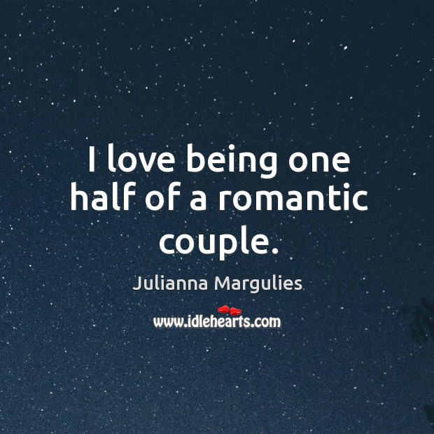 I love being one half of a romantic couple. Julianna Margulies Picture Quote