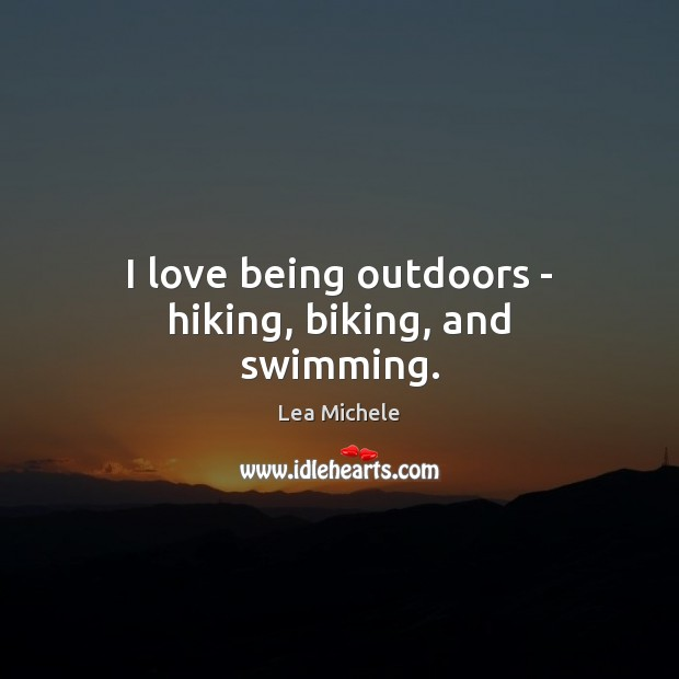 I love being outdoors – hiking, biking, and swimming. Lea Michele Picture Quote