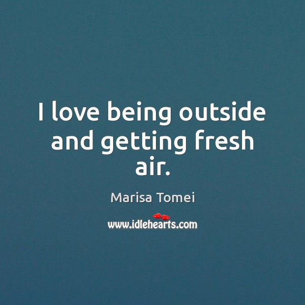I love being outside and getting fresh air. Marisa Tomei Picture Quote