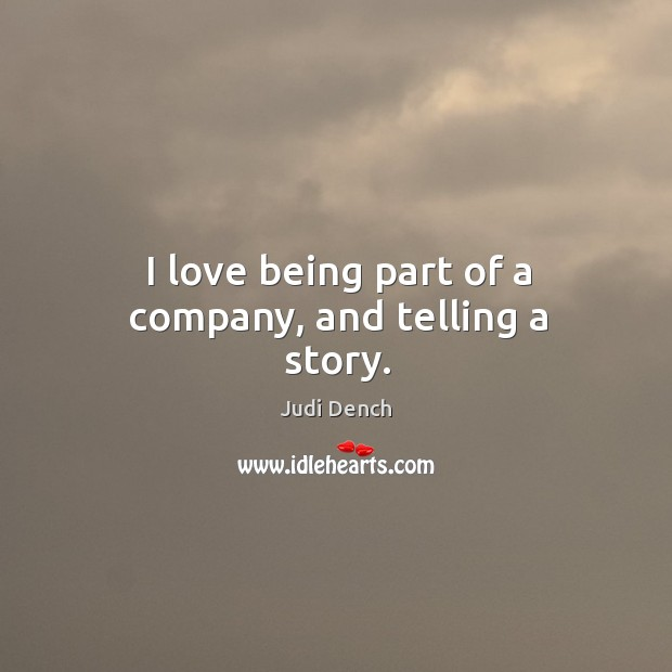 I love being part of a company, and telling a story. Judi Dench Picture Quote