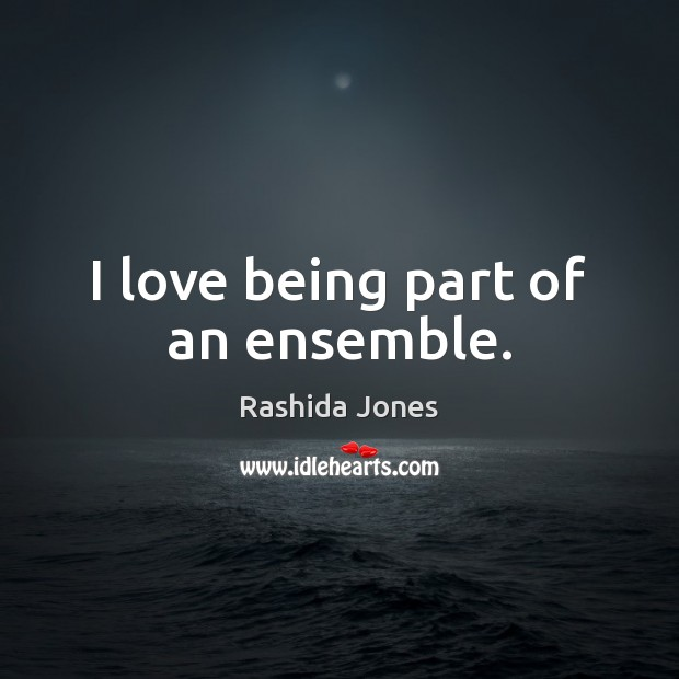 I love being part of an ensemble. Rashida Jones Picture Quote