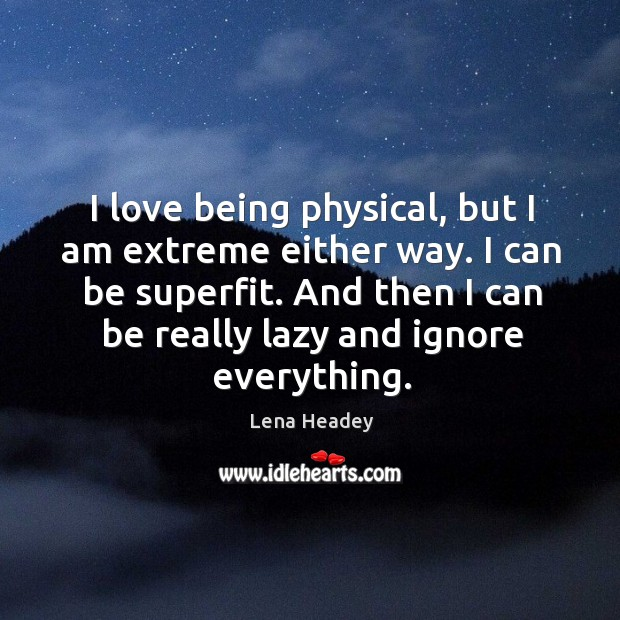 I love being physical, but I am extreme either way. I can Lena Headey Picture Quote