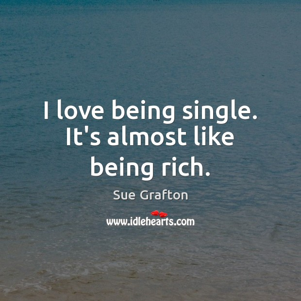 I love being single. It's almost like being rich. Sue Grafton Picture Quote