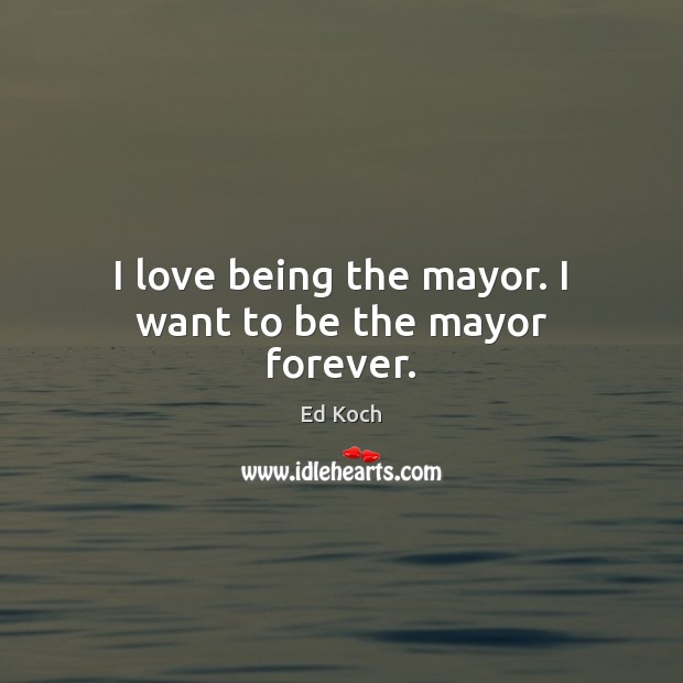 I love being the mayor. I want to be the mayor forever. Ed Koch Picture Quote