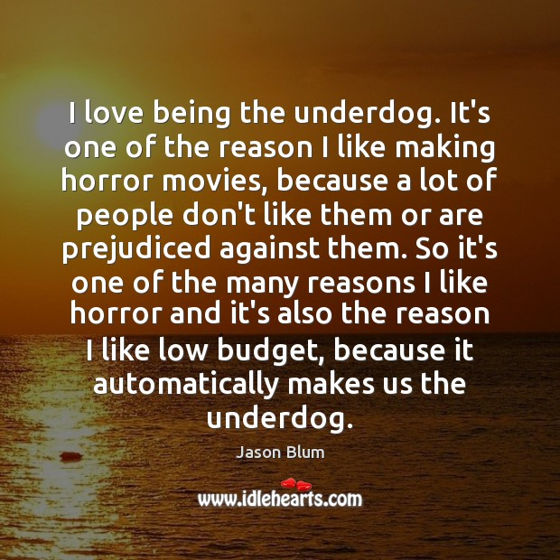 I love being the underdog. It's one of the reason I like Jason Blum Picture Quote