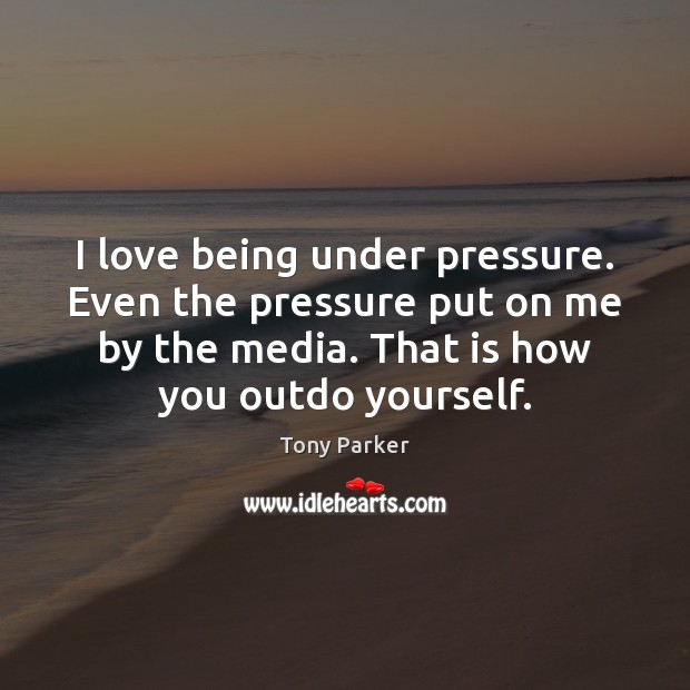 I love being under pressure. Even the pressure put on me by Image