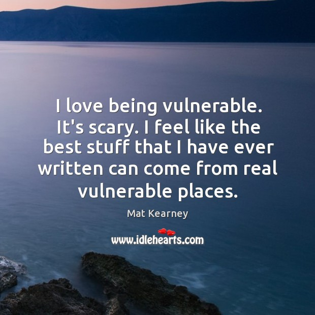 I love being vulnerable. It's scary. I feel like the best stuff Mat Kearney Picture Quote