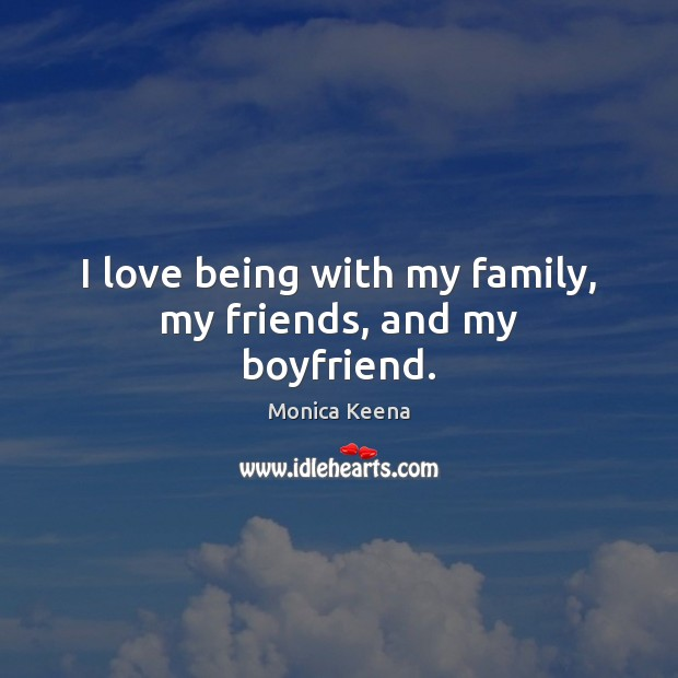 Image, I love being with my family, my friends, and my boyfriend.