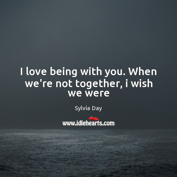 I love being with you. When we're not together, i wish we were Sylvia Day Picture Quote