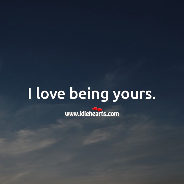 I love being yours. Being In Love Quotes Image