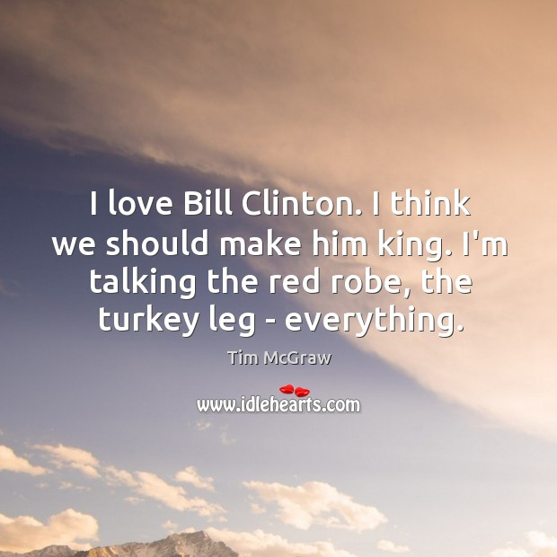 I love Bill Clinton. I think we should make him king. I'm Tim McGraw Picture Quote