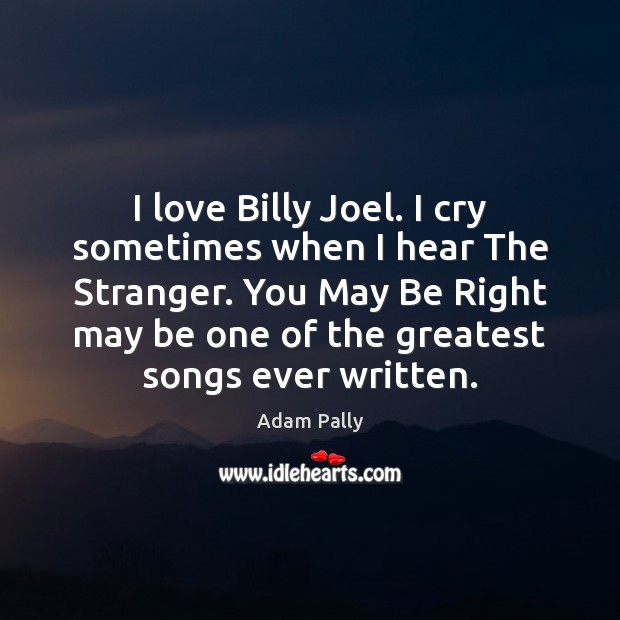 Image, I love Billy Joel. I cry sometimes when I hear The Stranger.