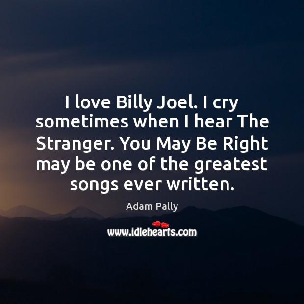 Image, I love Billy Joel. I cry sometimes when I hear The Stranger.