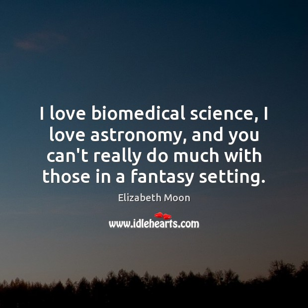 I love biomedical science, I love astronomy, and you can't really do Elizabeth Moon Picture Quote