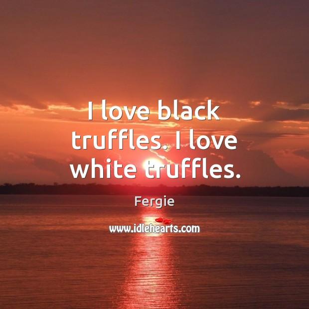 I love black truffles. I love white truffles. Image