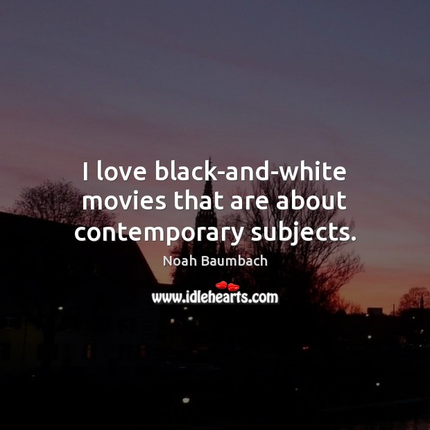 I love black-and-white movies that are about contemporary subjects. Noah Baumbach Picture Quote