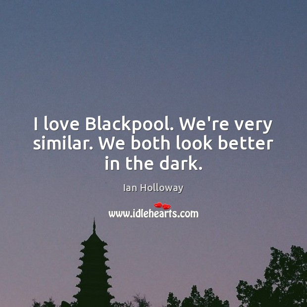 I love Blackpool. We're very similar. We both look better in the dark. Ian Holloway Picture Quote
