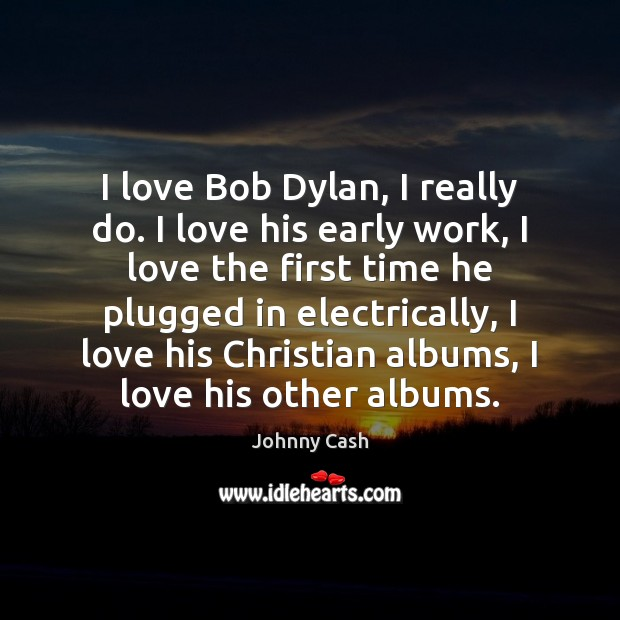 I love Bob Dylan, I really do. I love his early work, Johnny Cash Picture Quote