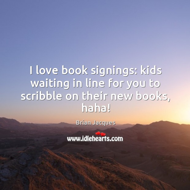 I love book signings: kids waiting in line for you to scribble on their new books, haha! Brian Jacques Picture Quote