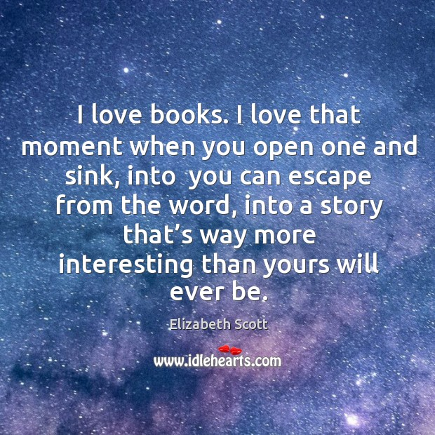 I love books. I love that moment when you open one and sink, into  you can escape from the word Image