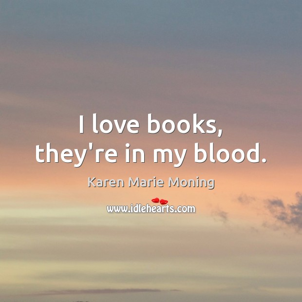 I love books, they're in my blood. Karen Marie Moning Picture Quote