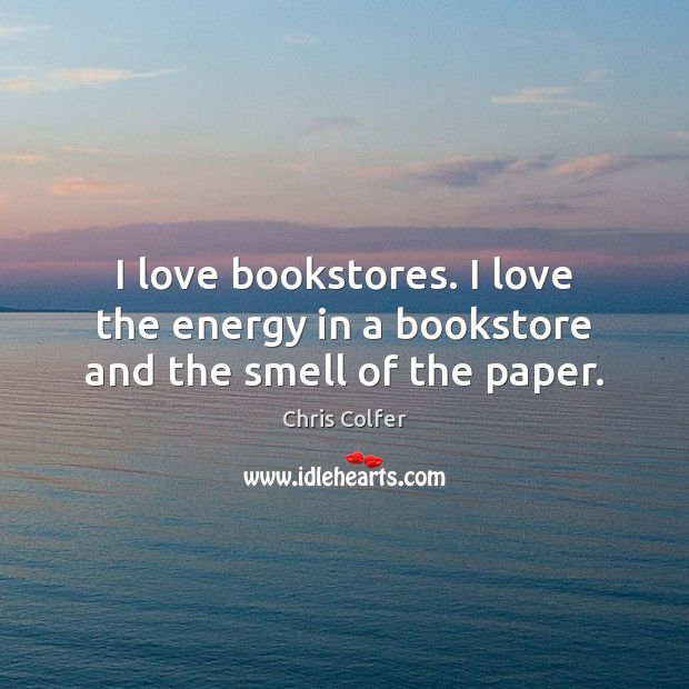 I love bookstores. I love the energy in a bookstore and the smell of the paper. Chris Colfer Picture Quote