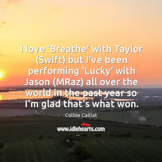 I love 'Breathe' with Taylor (Swift) but I've been performing 'Lucky' with Image