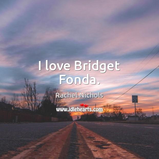 I love Bridget Fonda. Rachel Nichols Picture Quote