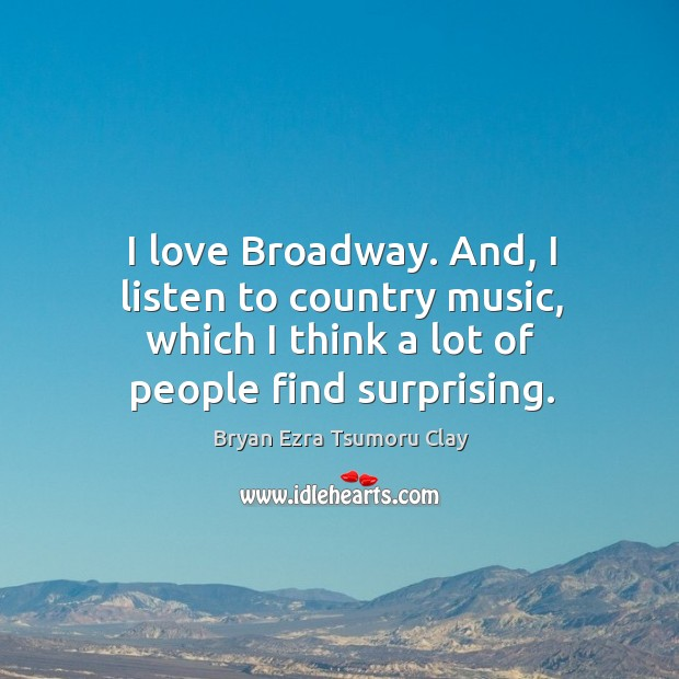 Image, I love broadway. And, I listen to country music, which I think a lot of people find surprising.