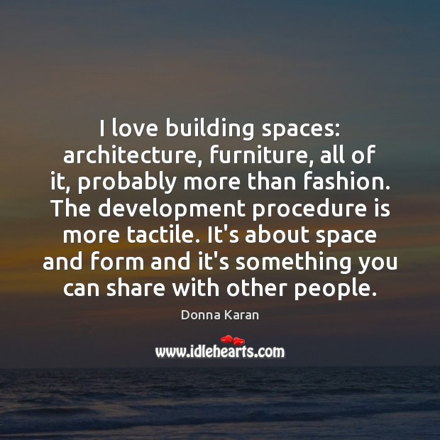 I love building spaces: architecture, furniture, all of it, probably more than Image