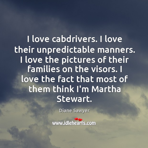 I love cabdrivers. I love their unpredictable manners. I love the pictures Diane Sawyer Picture Quote