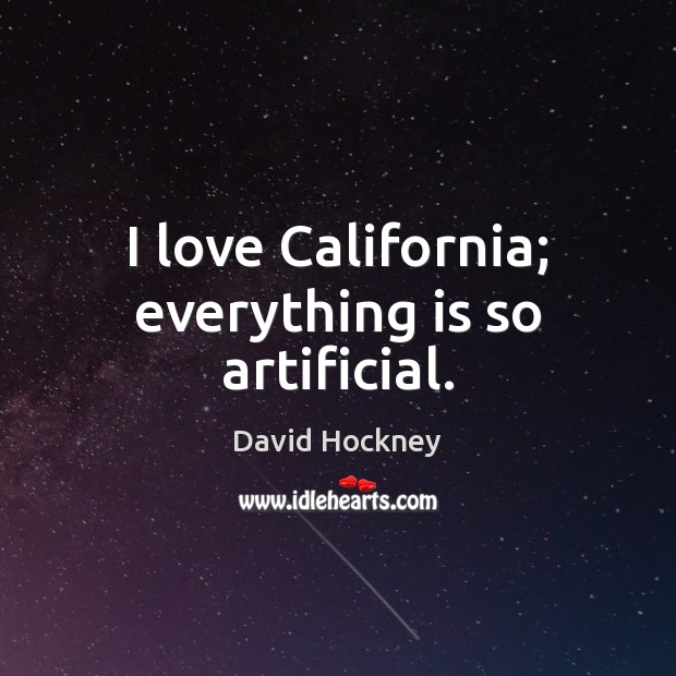I love California; everything is so artificial. David Hockney Picture Quote