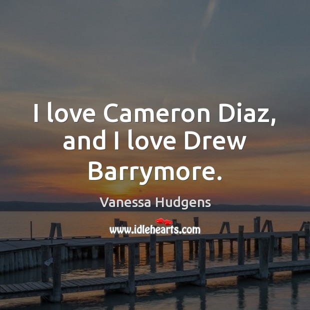 I love Cameron Diaz, and I love Drew Barrymore. Vanessa Hudgens Picture Quote