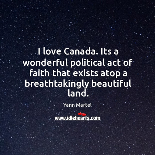I love Canada. Its a wonderful political act of faith that exists Image