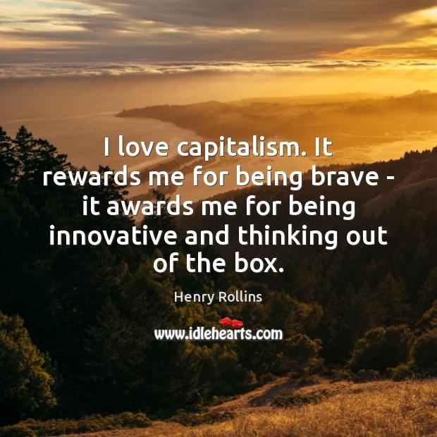 I love capitalism. It rewards me for being brave – it awards Image